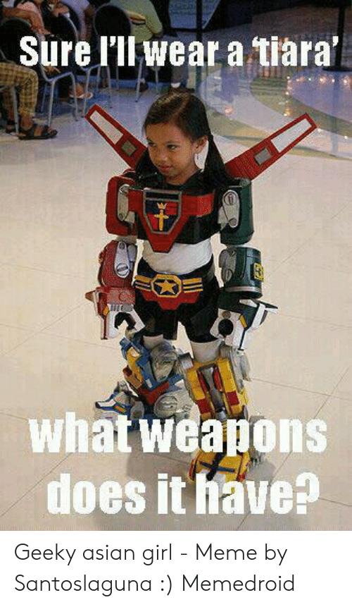Asian Girl Meme: Sure lilwear a tiara'  what weapons  does it have? Geeky asian girl - Meme by Santoslaguna :) Memedroid