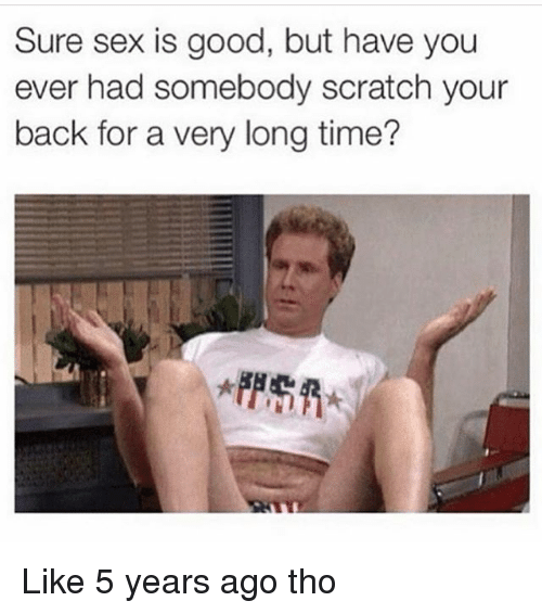 Memes, Sex, and Good: Sure sex is good, but have you  ever had somebody scratch your  back for a very long time? Like 5 years ago tho