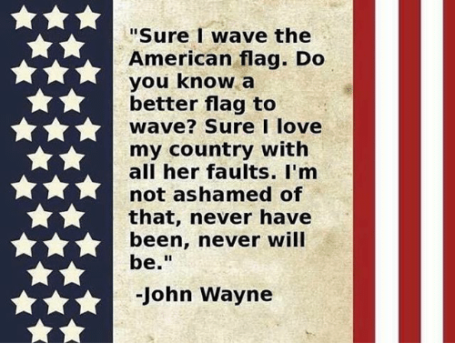 """John Wayne: """"Sure wave the  American flag. Do  you know a  better flag to  wave? Sure I love  my country with  all her faults. I'm  not ashamed of  that, never have  been, never will  be  John Wayne"""