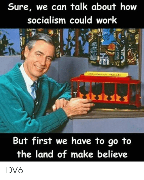 Socialism: Sure, we can talk about how  socialism could work  But first we have to go to  the land of make believe DV6