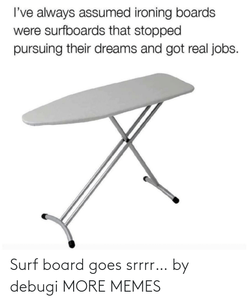 Goes: Surf board goes srrrr… by debugi MORE MEMES