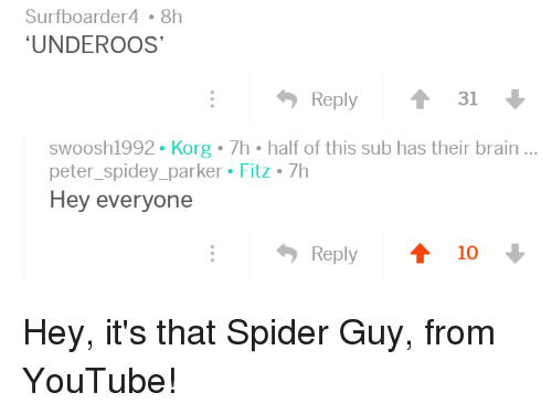 underoos: Surfboarder4 8h  UNDEROOS  Reply  31  swoosh1992 Korg 7h half of this sub has their brain..  peter_spidey_parker Fitz 7h  Hey everyone  Reply  10