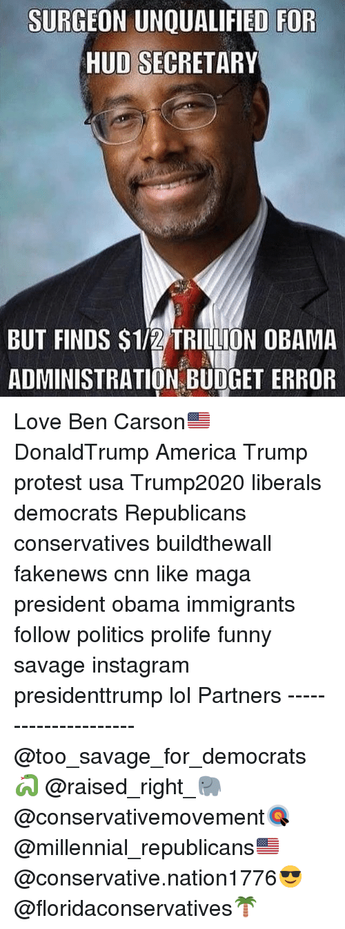 Trump Protesters: SURGEON UNQUALIFIED FOR  HUD SECRETARY  BUT FINDS S1/2 TRILLION OBAMA  ADMINISTRATION BUDGET ERROR Love Ben Carson🇺🇸 DonaldTrump America Trump protest usa Trump2020 liberals democrats Republicans conservatives buildthewall fakenews cnn like maga president obama immigrants follow politics prolife funny savage instagram presidenttrump lol Partners --------------------- @too_savage_for_democrats🐍 @raised_right_🐘 @conservativemovement🎯 @millennial_republicans🇺🇸 @conservative.nation1776😎 @floridaconservatives🌴