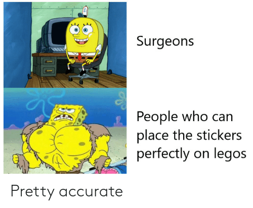 Legos: Surgeons  People who can  place the stickers  perfectly on legos Pretty accurate