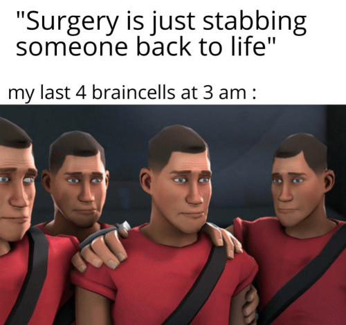 "stabbing: ""Surgery is just stabbing  someone back to life""  my last 4 braincells at 3 am"