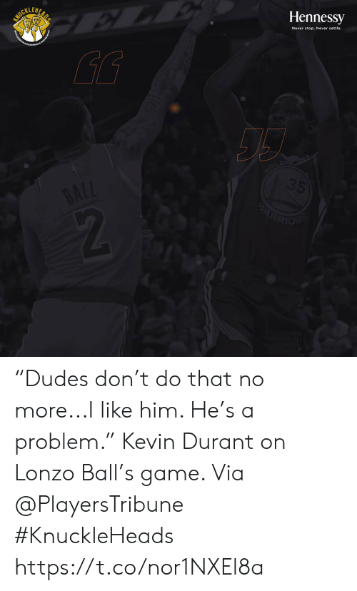 "durant: SURILUAR  Hennessy  Never stop. Never settle.  GOLD  35  BALL  ARRION ""Dudes don't do that no more...I like him. He's a problem.""   Kevin Durant on Lonzo Ball's game.   Via @PlayersTribune  #KnuckleHeads https://t.co/nor1NXEl8a"