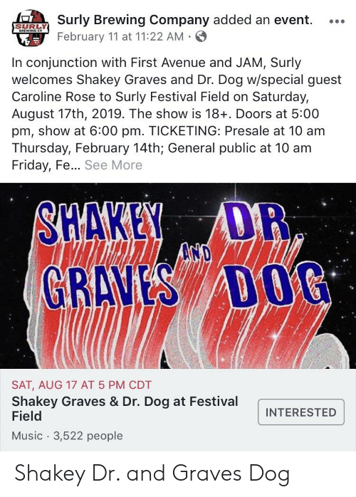 dr dog: Surly Brewing Company added an event. ..  February 11 at 11:22 AM.  SURLY  In conjunction with First Avenue and JAM, Surly  welcomes Shakey Graves and Dr. Dog w/special guest  Caroline Rose to Surly Festival Field on Saturday,  August 17th, 2019. The show is 18+. Doors at 5:00  pm, show at 6:00 pm. TICKETING: Presale at 10 am  Thursday, February 14th; General public at 10 am  Friday, Fe... See More  SHAKELADR  GRANS DG  SAT, AUG 17 AT 5 PM CDT  Shakey Graves & Dr. Dog at Festival  Field  Music 3,522 people  INTERESTED Shakey Dr. and Graves Dog