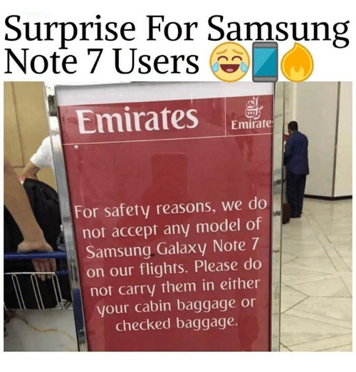 Galaxy Note: Surprise For Samsung  Note 7 Users  Emirates  Emirate  For safety reasons, we do  not accept any model of  Samsung Galaxy Note 7  on our flights. Please do  not carry them in either  your cabin baggage or  checked baggage.
