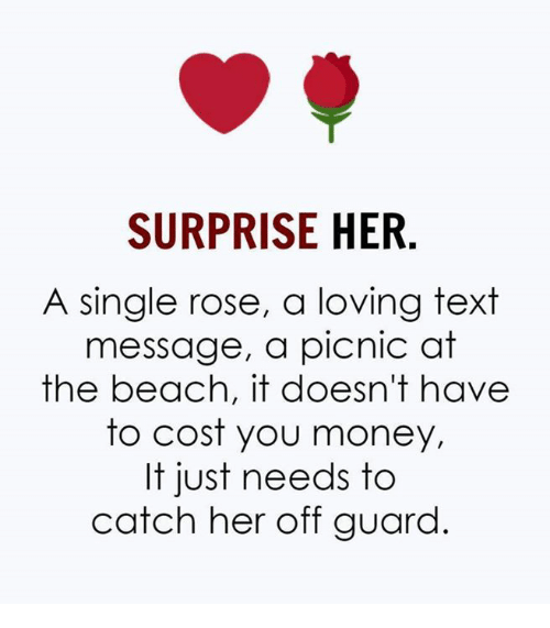 Money, Beach, and Rose: SURPRISE HER  A single rose, a loving text  message, a picnic at  the beach, it doesn't have  to cost you money,  It just needs to  catch her off guard