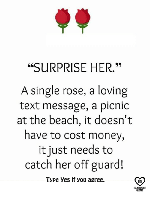 "Relatible: ""SURPRISE HER.""  A single rose, a loving  text message, a picnic  at the beach, it doesn't  have to cost money,  it just needs to  catch her off guard!  Type Yes if you agree.  RO  RELAT  QUOTES"