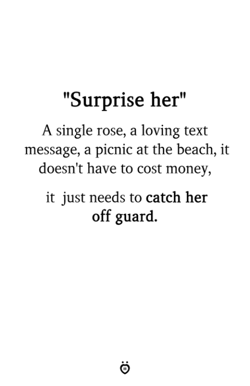 "Money, Beach, and Rose: ""Surprise her""  A single rose, a loving text  message, a picnic at the beach, it  doesn't have to cost money,  it just needs to catch her  off guard."