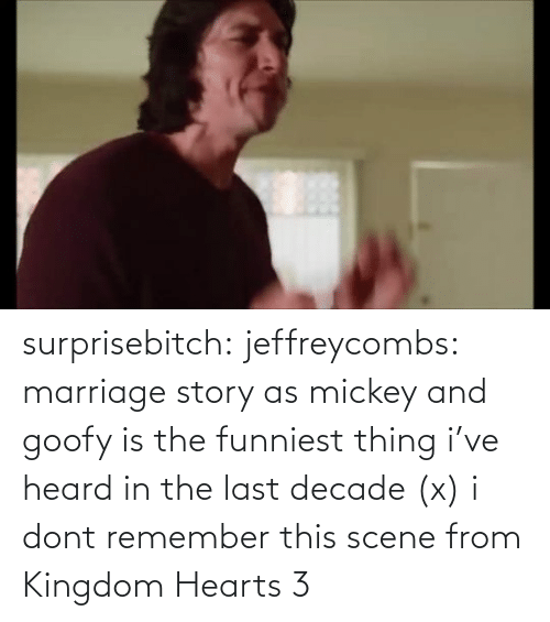 decade: surprisebitch:  jeffreycombs: marriage story as mickey and goofy is the funniest thing i've heard in the last decade (x)   i dont remember this scene from Kingdom Hearts 3