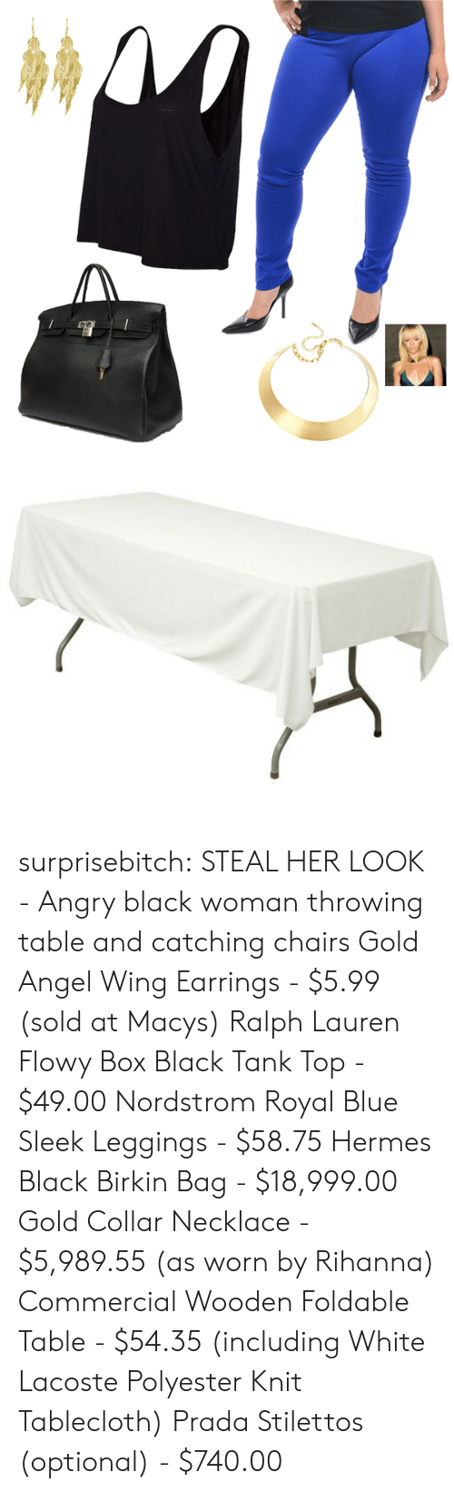 Ralph Lauren: surprisebitch:  STEAL HER LOOK - Angry black woman throwing table and catching chairs Gold Angel Wing Earrings - $5.99 (sold at Macys) Ralph Lauren Flowy Box Black Tank Top - $49.00 Nordstrom Royal Blue Sleek Leggings - $58.75 Hermes Black Birkin Bag - $18,999.00 Gold Collar Necklace - $5,989.55 (as worn by Rihanna) Commercial Wooden Foldable Table - $54.35 (including White Lacoste Polyester Knit Tablecloth) Prada Stilettos (optional) - $740.00