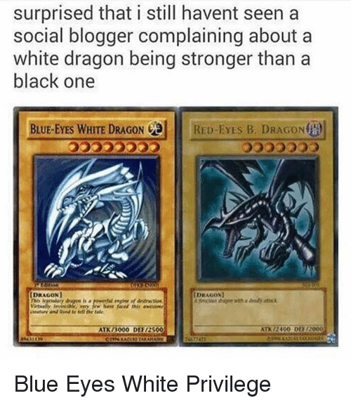 atn: surprised that i still havent seen a  social blogger complaining about a  white dragon being stronger than a  black one  BLUE-EYES WHITE DRAGON  RED-EYES B. DRAGONta  IDRAGONI  DRAGON  ATK 3000 DER12500  ATN /2400 D112000 Blue Eyes White Privilege