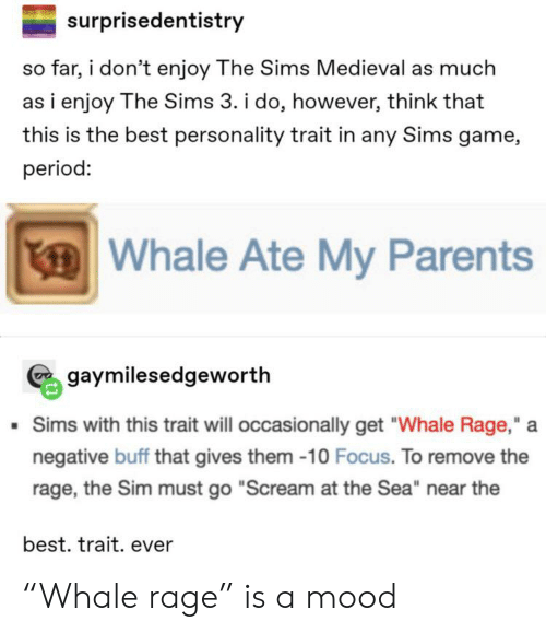 "The Sims 3: surprisedentistry  so far, i don't enjoy The Sims Medieval as much  as i enjoy The Sims 3. i do, however, think that  this is the best personality trait in any Sims game,  period:  Whale Ate My Parents  gaymilesedgeworth  Sims with this trait will occasionally get ""Whale Rage,""  negative buff that gives them -10 Focus. To remove the  rage, the Sim must go ""Scream at the Sea"" near the  best. trait. ever ""Whale rage"" is a mood"