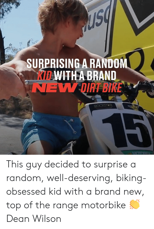 Biking: SURPRISING A RANDOM  KIBWITH A BRAND  NEW DIRT BIKE  ROCKSTR  15  MOTOREX This guy decided to surprise a random, well-deserving, biking-obsessed kid with a brand new, top of the range motorbike 👏  Dean Wilson