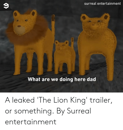 surreal: surreal entertainment  What are we doing here dad A leaked 'The Lion King' trailer, or something.  By Surreal entertainment
