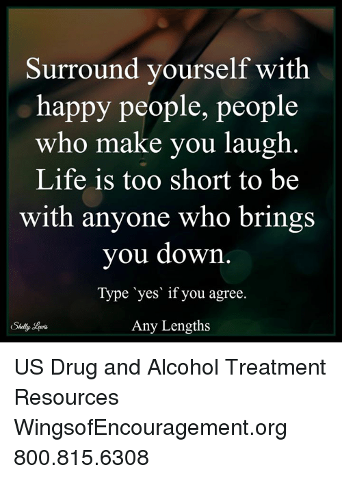 memes: Surround yourself with  happy people, people  who make you laugh  Life is too short to be  with anyone who brings  you down.  Type yes if you agree  Any Lengths US Drug and Alcohol Treatment Resources  WingsofEncouragement.org 800.815.6308