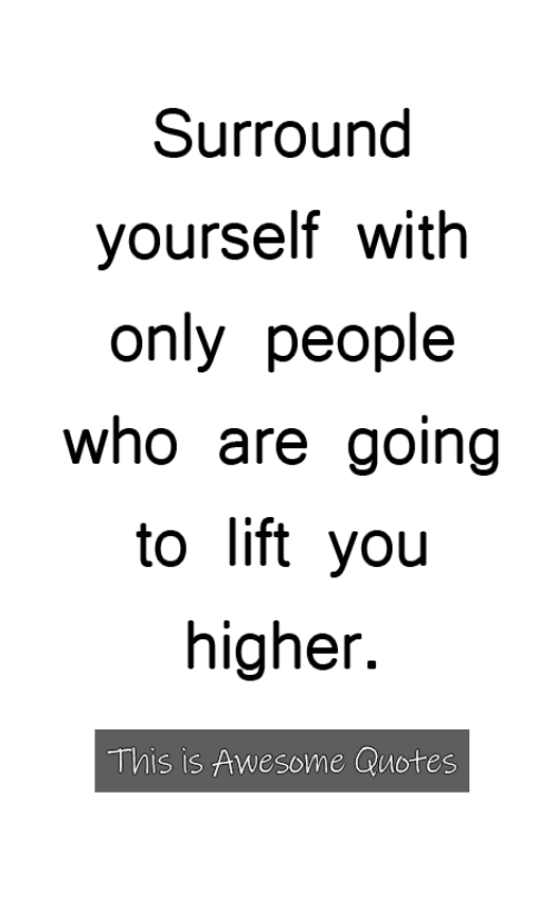 yoiu: Surround  yourself with  only people  who are going  to lift yoiu  higher.  This is Awesome Quotes