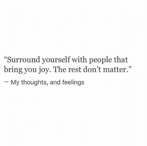 "dont matter: ""Surround yourself with people that  bring you joy. The rest don't matter.""  - My thoughts, and feelings"