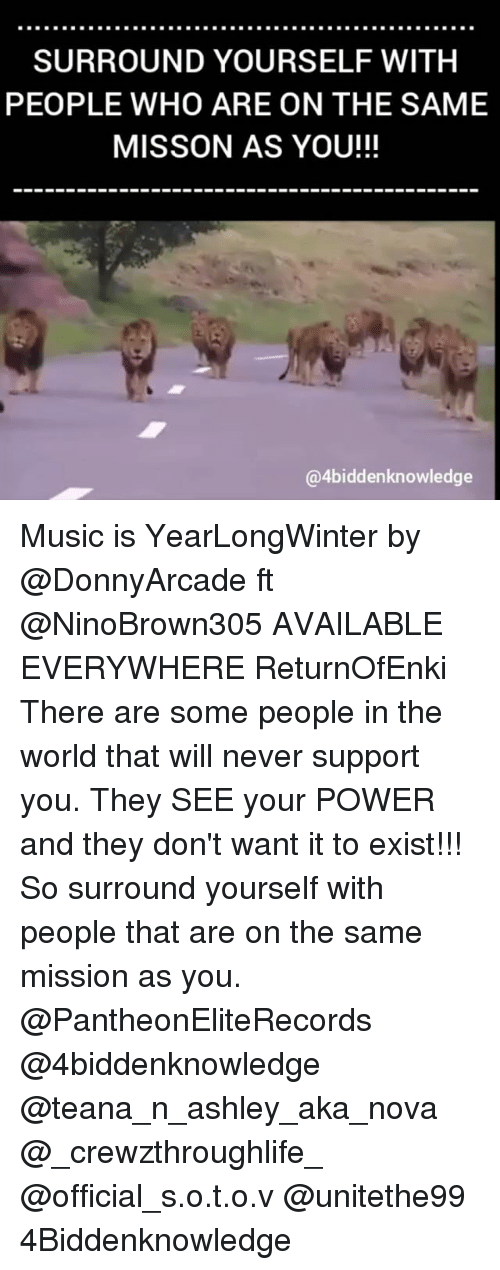 Memes, Music, and Nova: SURROUND YOURSELF WITH  PEOPLE WHO ARE ON THE SAME  MISSON AS YOU!!!  @4biddenknowledge Music is YearLongWinter by @DonnyArcade ft @NinoBrown305 AVAILABLE EVERYWHERE ReturnOfEnki There are some people in the world that will never support you. They SEE your POWER and they don't want it to exist!!! So surround yourself with people that are on the same mission as you. @PantheonEliteRecords @4biddenknowledge @teana_n_ashley_aka_nova @_crewzthroughlife_ @official_s.o.t.o.v @unitethe99 4Biddenknowledge