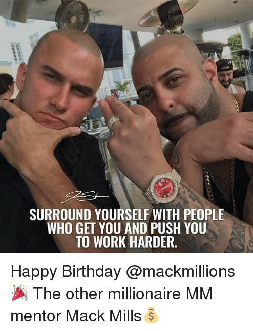 Macking: SURROUND YOURSELF WITH PEOPLE  WHO GET YOU AND PUSH YOU  TO WORK HARDER. Happy Birthday @mackmillions 🎉 The other millionaire MM mentor Mack Mills💰