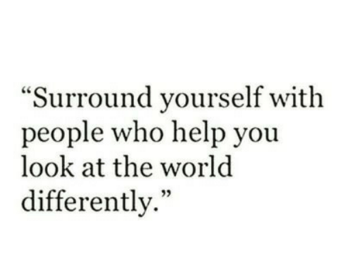 """yoiu: """"Surround yourself with  people who help yoiu  look at the world  differently."""""""