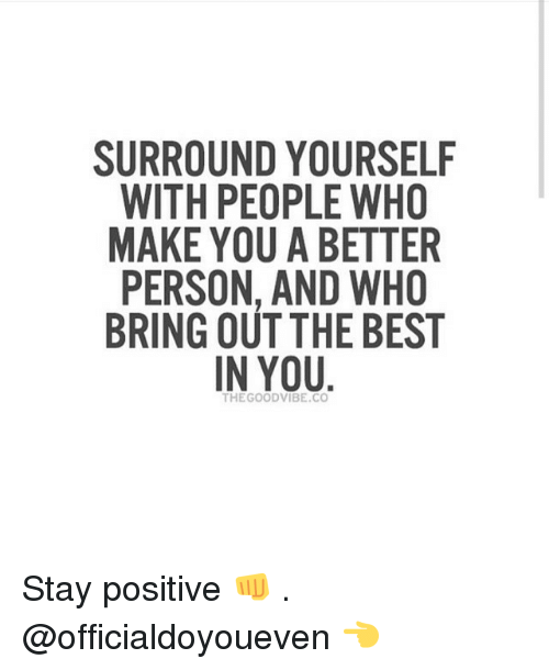 surround yourself with people who make you a better person