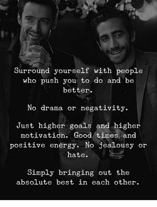 positive energy: Surround yourself with people  who push you to do and be  better  No drama or negativity.  Just higher goals and higher  motivation. Good times and  positive energy. No jealousy or  hate.  Simply bringing out the  absolute best in each other.