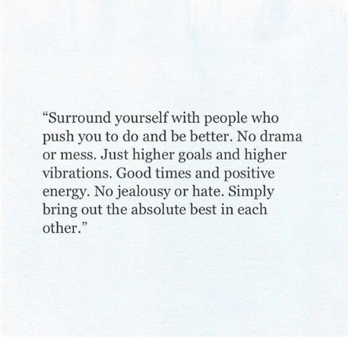 """No Drama: Surround yourself with people who  push you to do and be better. No drama  or mess. Just higher goals and higher  vibrations. Good times and positive  energy. No jealousy or hate. Simply  bring out the absolute best in each  other."""""""