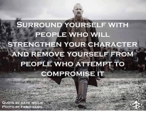 SURROUND YOURSELF WITH PEOPLE WHO WILL STRENGTHEN YOUR