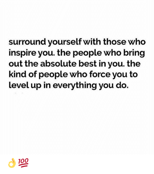 inspire: surround yourself with those who  inspire you. the people who bring  out the absolute best in you. the  kind of people who force you to  level up in everything you do. 👌💯