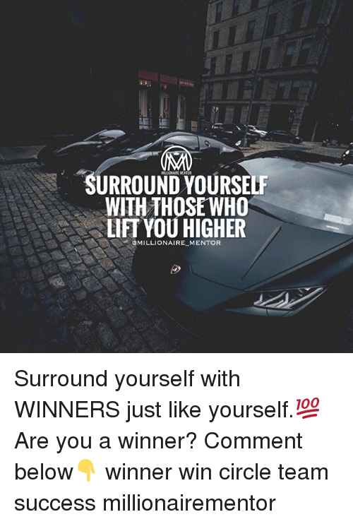 Memes, Success, and 🤖: SURROUND YOURSELF  WITH THOSE WHO  LIFT YOU HIGHER  MILLIONAIRE-MENTOR Surround yourself with WINNERS just like yourself.💯 Are you a winner? Comment below👇 winner win circle team success millionairementor