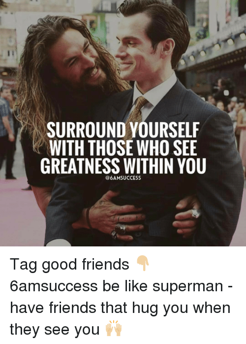Be Like, Friends, and Memes: SURROUND YOURSELF  WITH THOSE WHO SEE  GREATNESS WITHIN YOU  6AMSUCCESS Tag good friends 👇🏼 6amsuccess be like superman - have friends that hug you when they see you 🙌🏼