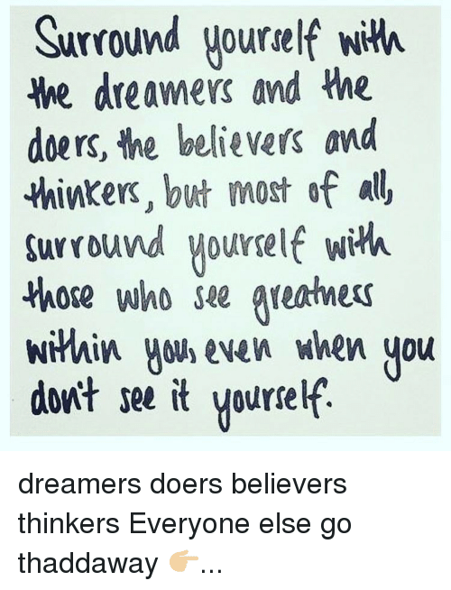 Memes, 🤖, and Dreamers: Surround yourself with  We dreamers and the  doers, the believers and  thinkers, but most of  surround yourself with  those who see Areatmers  within wow, even when you  dont see it yourself dreamers doers believers thinkers Everyone else go thaddaway 👉🏼...