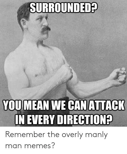 Overly Manly: SURROUNDED?  YOU MEAN WE CAN ATTACK  IN EVERY DIRECTION?  quickmeme.com Remember the overly manly man memes?