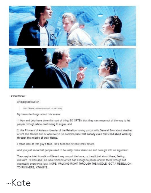 han-and-leia: sursumursa:  officialghostbuster:  han f know you haveacush on me salo  My favourite things about this scene:  1. Han and Leia have done this sort of thing SO OFTEN that they can move out of the way to let  people through while continuing to argue, and  2. the Princess of Alderaan/Leader of the Rebellion having a spat with General Solo about whether  or not she fancies him or whatever is so commonplace that nobody even feels bad about walking  through the middle of their fights.  I mean look at that guy's face. He's seen this fifteen times before.  And you just know that people used to be really polite when Han and Leia got into an argument  They maybe tried to walk a different way around the base, or they'd just stand there, feeling  awkward, till Han and Leia were finished or feit bad enough to pause and let them through but  eventually everyone's just, NOPE, WALKING RIGHT THROUGH THE MIDOLE GOT A REBELLION  TO RUN HERE, KTHXBYE ~Kate