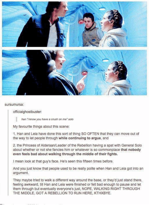 han-and-leia: sursumursa  officialghostbuster:  han  iknow you have a crush on me solk  My favourite things about this scene:  1. Han and Leia have done this sort of thing SO OFTEN that they can move out of  the way to let people through while continuing to argue, and  2. the Princess of Alderaan/Leader of the Rebellion having a spat with General Solo  about whether or not she fancies him or whatever is so commonplace that nobody  even feels bad about walking through the middle of their fights.  I mean look at that guy's face. He's seen this fifteen times before,  And you just know that people used to be really polite when Han and Leia got into an  argument.  They maybe tried to walk a different way around the base, or they'd just stand there,  feeling awkward, till Han and Leia were finished or felt bad enough to pause and let  them through but eventually everyone's just, NOPE, WALKING RIGHT THROUGH  THE MIDDLE, GOT A REBELLION TO RUN HERE, KTHXBYE