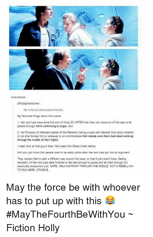 han-and-leia: sursunursa:  offic alghostbuster:  Aan knowyou have a crush on me solo  My favourite things about this scene  1 Han and Leia have done this sort of thing SO OFTEN that they can move out of the way to let  people through while continuing to argue, and  2. the Prinoess of AlderaanLeader of the Rebellion having a spat with General solo about whether  or not she fancies him or whatever is so  commonplace that nobody  even feels bad about walking  through the middle of their fights.  I mean look at that guy's face. He's seen this fifteen times before.  And you just know that people used to be really polite when Han and Leia got into an argument.  They maybe tried to walk a different way around the base, or they d just stand there, feeling  awkward, till Han and Leia were finished or felt bad enough to pause and let them through but  eventually everyone's just, NOPE, WALKING RIGHT THROUGH THE MIDDLE GOTA REBELLION  TO RUN HERE, KTHXBYE May the force be with whoever has to put up with this 😂 #MayTheFourthBeWithYou  ~ Fiction Holly