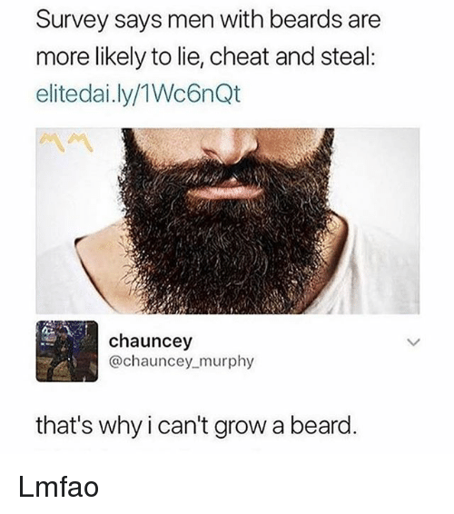 Beard, Memes, and Lmfao: Survey says men with beards are  more likely to lie, cheat and steal:  elitedai.ly/1Wc6nQt  chauncey  @chauncey_murphy  that's why i can't grow a beard. Lmfao