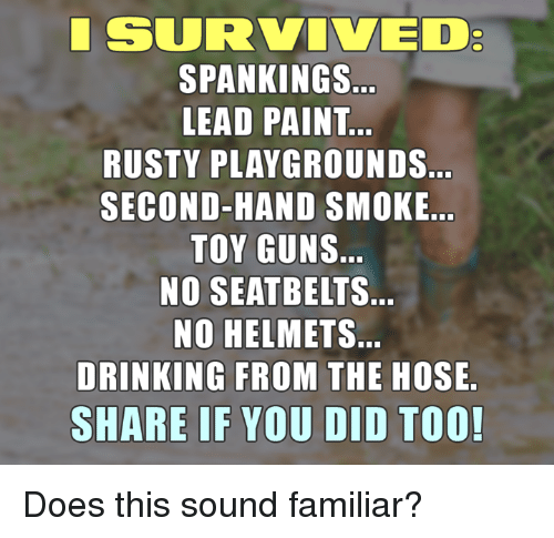 spankings: SURVIVED  SPANKINGS  LEAD PAINT  RUSTY PLAYGROUNDS  SECOND-HAND SMOKE  TOY GUNS  NO SEATBELT S.  NO HELMETS.  DRINKING FROM THE HOSE  SHARE IF YOU DID TOO! Does this sound familiar?