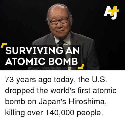 Memes, Today, and 🤖: SURVIVING AN  ATOMIC BOMB 73 years ago today, the U.S. dropped the world's first atomic bomb on Japan's Hiroshima, killing over 140,000 people.