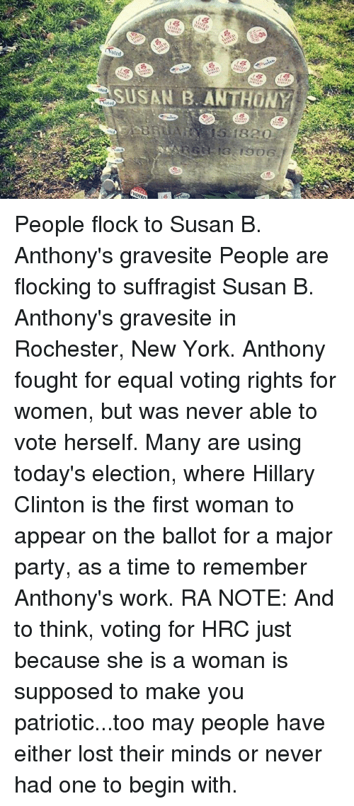Hillary Clinton, Memes, and New York: SUSAN B. ANTHONY  oted People flock to Susan B. Anthony's gravesite  People are flocking to suffragist Susan B. Anthony's gravesite in Rochester, New York. Anthony fought for equal voting rights for women, but was never able to vote herself. Many are using today's election, where Hillary Clinton is the first woman to appear on the ballot for a major party, as a time to remember Anthony's work.  RA NOTE: And to think, voting for HRC just because she is a woman is supposed to make you patriotic...too may people have either lost their minds or never had one to begin with.