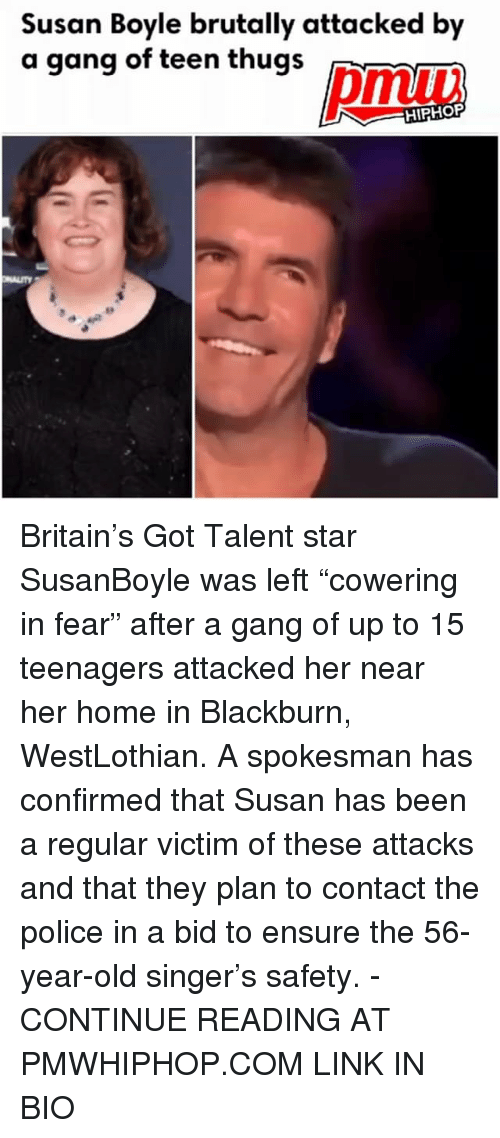 """Memes, Police, and Gang: Susan Boyle brutally attacked by  a gang of teen thugs Britain's Got Talent star SusanBoyle was left """"cowering in fear"""" after a gang of up to 15 teenagers attacked her near her home in Blackburn, WestLothian. A spokesman has confirmed that Susan has been a regular victim of these attacks and that they plan to contact the police in a bid to ensure the 56-year-old singer's safety. - CONTINUE READING AT PMWHIPHOP.COM LINK IN BIO"""