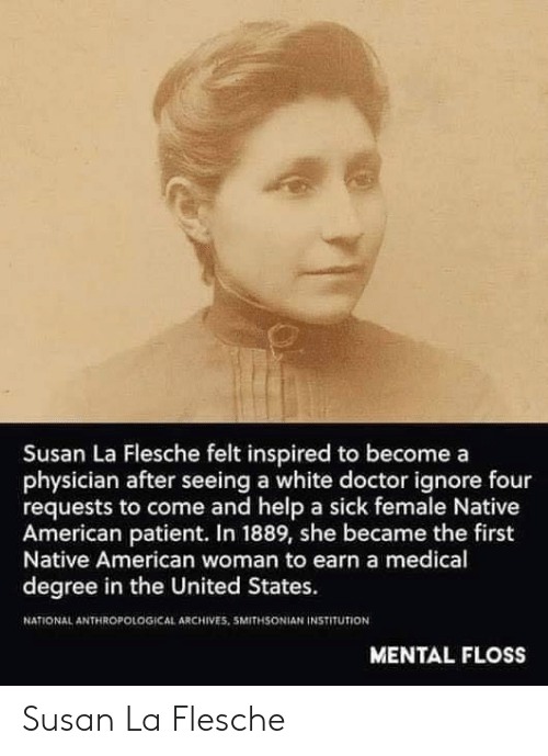Native American: Susan La Flesche felt inspired to becomea  physician after seeing a white doctor ignore four  requests to come and help a sick female Native  American patient. In 1889, she became the first  Native American woman to earn a medical  degree in the United States.  NATIONAL ANTHROPOLOGICAL ARCHIVES. 5MITHSONIAN İNSTITUTİON  MENTAL FLOSS Susan La Flesche