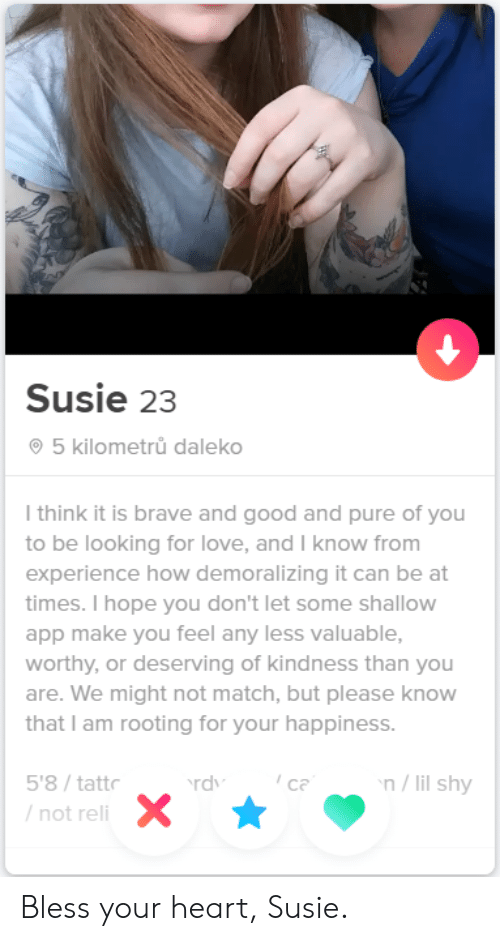 shallow: Susie 23  5 kilometrů daleko  I think it is brave and good and pure of you  to be looking for love, and I know from  experience how demoralizing it can be at  times. I hope you don't let some shallow  app make you feel any less valuable,  worthy, or deserving of kindness than you  are. We might not match, but please know  that I am rooting for your happiness.  n/lil shy  5'8/tattr  ca  rdv  /not reli Bless your heart, Susie.