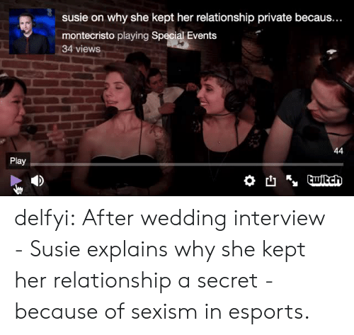 Becaus: susie on why she kept her relationship private becaus...  montecristo playing Special Events  34 views  Play delfyi:  After wedding interview - Susie explains why she kept her relationship a secret - because of sexism in esports.