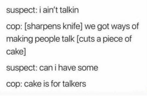 Cake, Humans of Tumblr, and Got: suspect: i ain't talkin  cop: [sharpens knife] we got ways of  making people talk [cuts a piece of  cake]  suspect: can i have some  cop: cake is for talkers