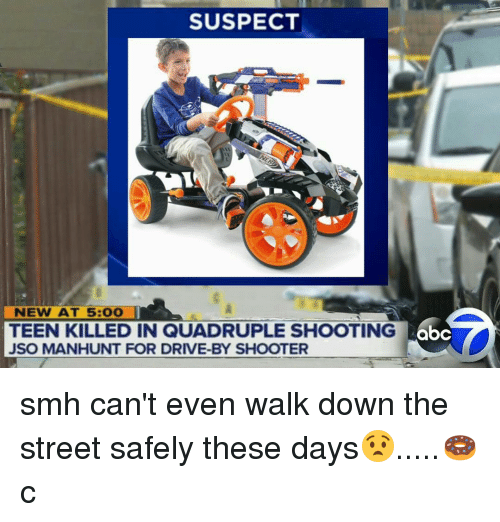 Quadrupled: SUSPECT  NEW AT 5: OO  TEEN KILLED IN QUADRUPLE SHOOTING  JSO MANHUNT FOR DRIVE-BY SHOOTER  abc smh can't even walk down the street safely these days😧.....🍩c