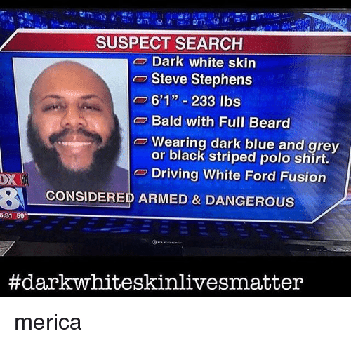 "Fords: SUSPECT SEARCH  Dark white skin  Steve Stephens  o 601"" 233 lbs  Bald with Full Beard  Wearing dark blue and grey  or black striped polo shirt.  Driving White Ford Fusion  OX  BA CONSIDERED ARMED & DANGEROUS  8:31 69  #dark whiteskinlivesmatter merica"